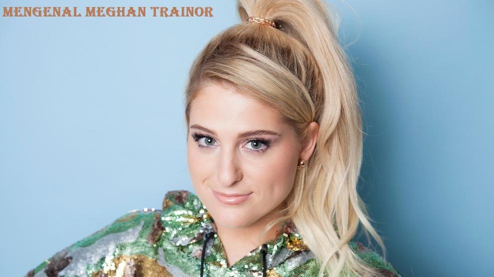 Mengenal Meghan Trainor